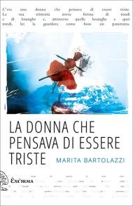 Marita Bartolazzi, La donna che pensava di essere triste (Exòrma, 2017)
